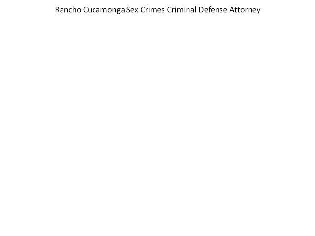 rancho cucamonga sex crimes criminal defense attorney