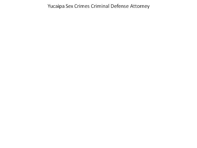 yucaipa sex crimes criminal defense attorney